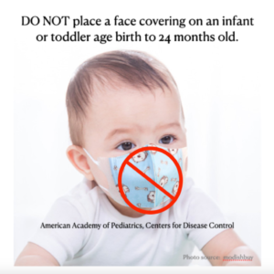 Masks for Children: DO NOT place a face covering on an infant or toddler age birth to 24 months old.